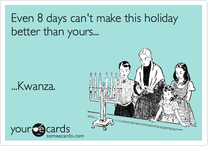 Even 8 days can't make this holiday better than yours...    ...Kwanza.