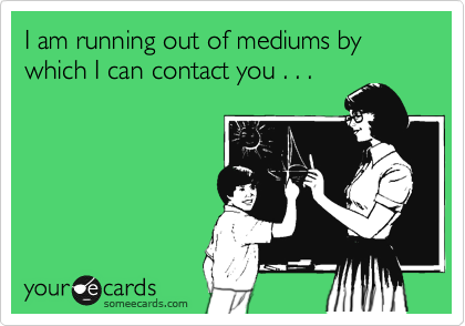I am running out of mediums by which I can contact you . . .