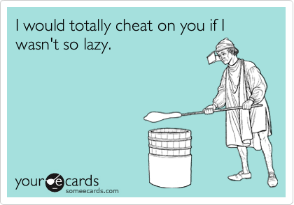 I would totally cheat on you if I wasn't so lazy.