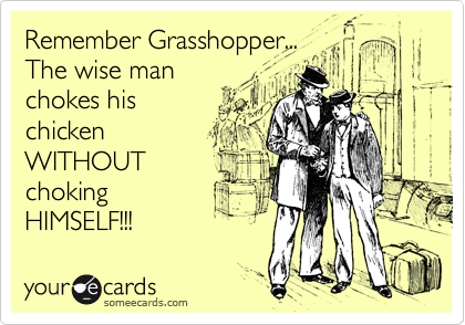 Remember Grasshopper...The wise man chokes his chickenWITHOUTchoking  HIMSELF!!!