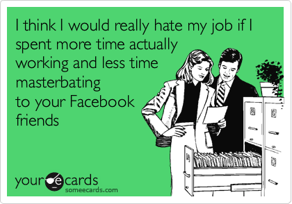 I think I would really hate my job if I spent more time actually