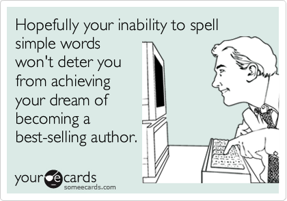 Hopefully your inability to spell simple wordswon't deter youfrom achievingyour dream ofbecoming abest-selling author.