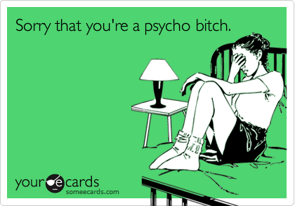 Sorry that you're a psycho bitch.
