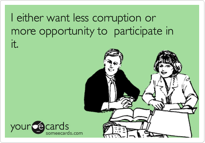 I either want less corruption or more opportunity to  participate in it.