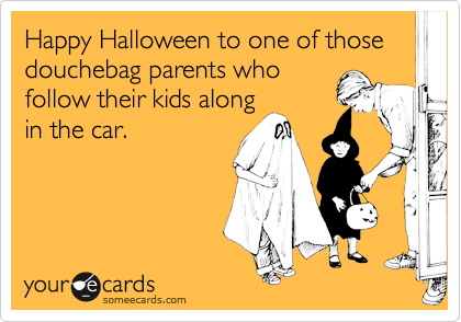 Happy Halloween to one of those douchebag parents who follow their kids along in the car.