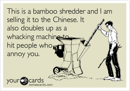 This is a bamboo shredder and I am selling it to the Chinese. It also doubles up as a whacking machine to hit people who annoy you.