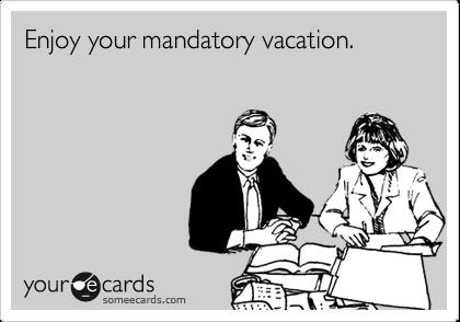 Enjoy your mandatory vacation.