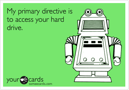 My primary directive isto access your harddrive.