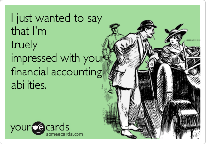 I just wanted to say that I'mtruelyimpressed with yourfinancial accountingabilities.