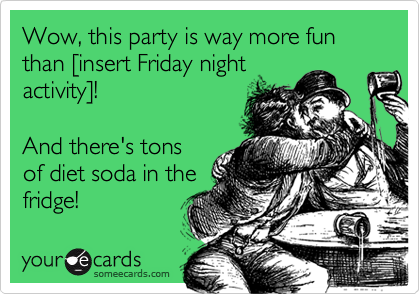 Wow, this party is way more fun than [insert Friday nightactivity]!And there's tonsof diet soda in thefridge!