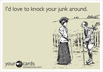 I'd love to knock your junk around.