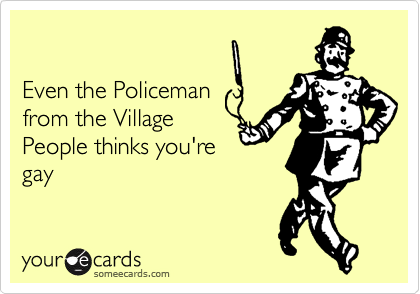 Even the Policemanfrom the VillagePeople thinks you'regay