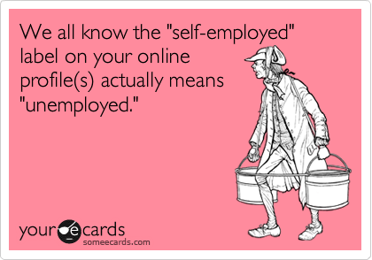 """We all know the """"self-employed"""" label on your onlineprofile(s) actually means""""unemployed."""""""