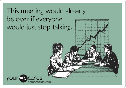 This meeting would already  be over if everyone  would just stop talking.