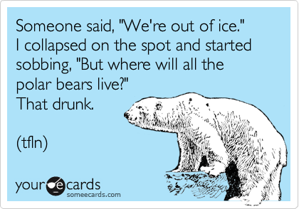 """Someone said, """"We're out of ice.""""  I collapsed on the spot and started sobbing, """"But where will all the polar bears live?"""" That drunk.  (tfln)"""
