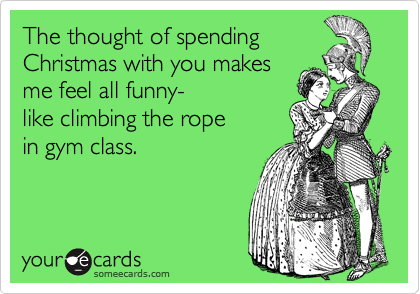 The thought of spending Christmas with you makes me feel all funny- like climbing the rope in gym class.