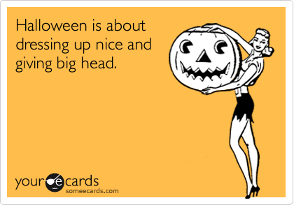 Halloween is aboutdressing up nice andgiving big head.