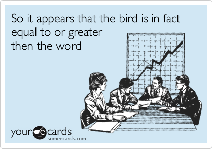 So it appears that the bird is in fact equal to or greaterthen the word