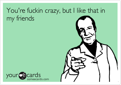 You're fuckin crazy, but I like that in my friends