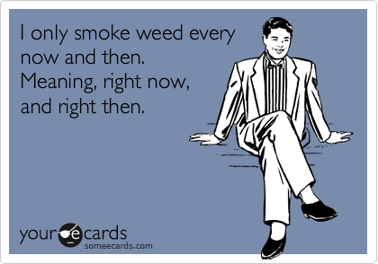 I only smoke weed every now and then. Meaning, right now, and right then.