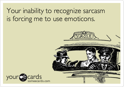 Your inability to recognize sarcasm is forcing me to use emoticons.