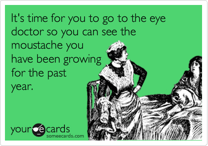 It's time for you to go to the eye doctor so you can see the moustache you have been growing for the past year.