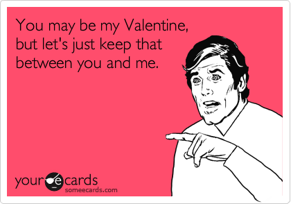 You may be my Valentine, but let's just keep that between you and me.