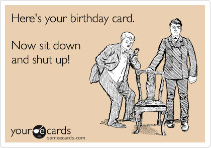 Here's your birthday card.  Now sit down and shut up!