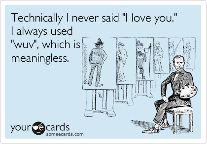 "Technically I never said ""I love you.""  I always used