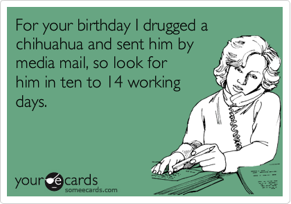 For your birthday I drugged a