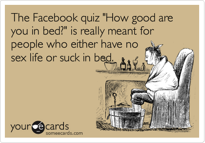 """The Facebook quiz """"How good are you in bed?"""" is really meant for people who either have nosex life or suck in bed."""