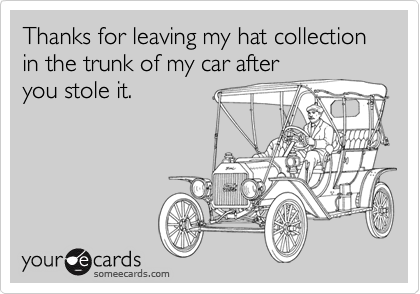 Thanks for leaving my hat collection in the trunk of my car afteryou stole it.