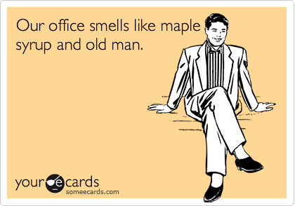 Our office smells like maplesyrup and old man.