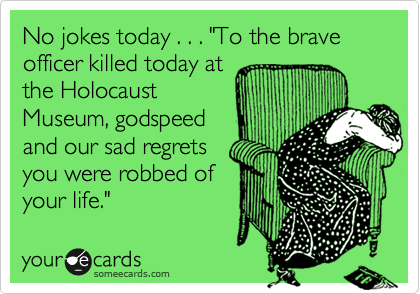 """No jokes today . . . """"To the brave officer killed today atthe HolocaustMuseum, godspeedand our sad regretsyou were robbed ofyour life."""""""