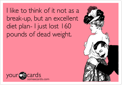 I like to think of it not as a break-up, but an excellent diet plan- I just lost 160 pounds of dead weight.