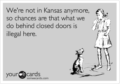 We're not in Kansas anymore,so chances are that what wedo behind closed doors isillegal here.