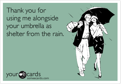 Thank you for using me alongside your umbrella as shelter from the rain.