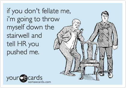 if you don't fellate me,