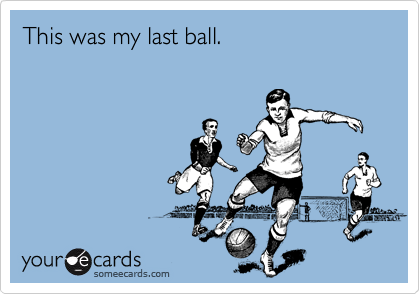This was my last ball.