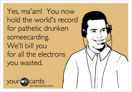 Yes, ma'am!  You nowhold the world's recordfor pathetic drunkensomeecarding.We'll bill youfor all the electronsyou wasted.