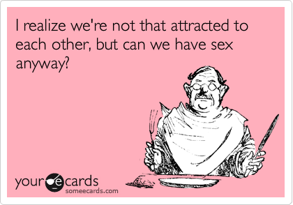 I realize we're not that attracted to each other, but can we have sex anyway?