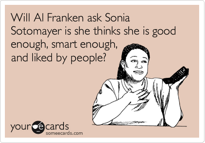 Will Al Franken ask Sonia Sotomayer is she thinks she is good enough, smart enough,