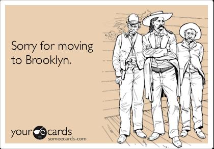 Sorry for movingto Brooklyn.
