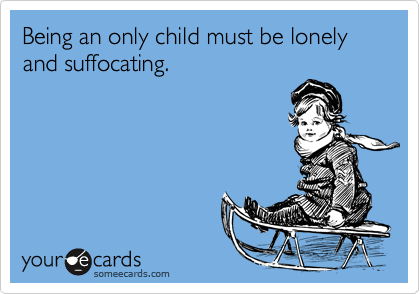 Being an only child must be lonely and suffocating.