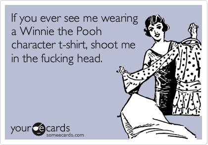 If you ever see me wearing a Winnie the Pooh  character t-shirt, shoot me  in the fucking head.