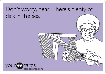 Don't worry, dear. There's plenty of dick in the sea.