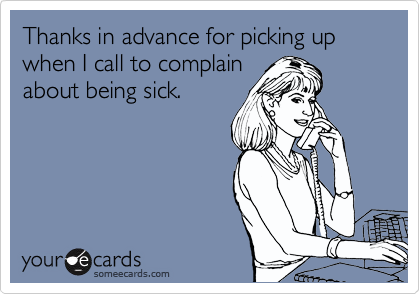 Thanks in advance for picking up when I call to complain about being sick.
