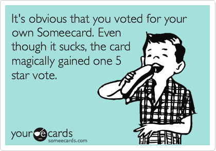It's obvious that you voted for your own Someecard. Even though it sucks, the card magically gained one 5 star vote.