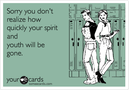 Sorry you don'trealize howquickly your spiritandyouth will begone.