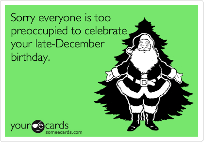 Sorry everyone is too preoccupied to celebrate your late-December birthday.